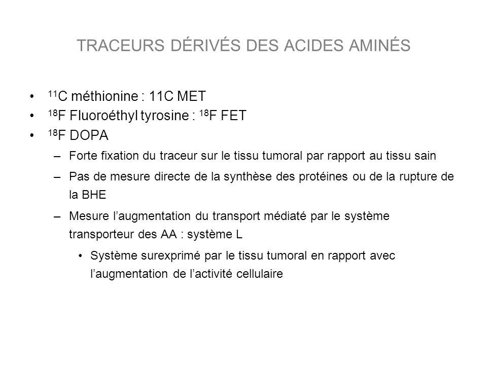 TRACEURS DÉRIVÉS DES ACIDES AMINÉS 11 C méthionine : 11C MET 18 F Fluoroéthyl tyrosine : 18 F FET 18 F DOPA –Forte fixation du traceur sur le tissu tumoral par rapport au tissu sain –Pas de mesure directe de la synthèse des protéines ou de la rupture de la BHE –Mesure laugmentation du transport médiaté par le système transporteur des AA : système L Système surexprimé par le tissu tumoral en rapport avec laugmentation de lactivité cellulaire