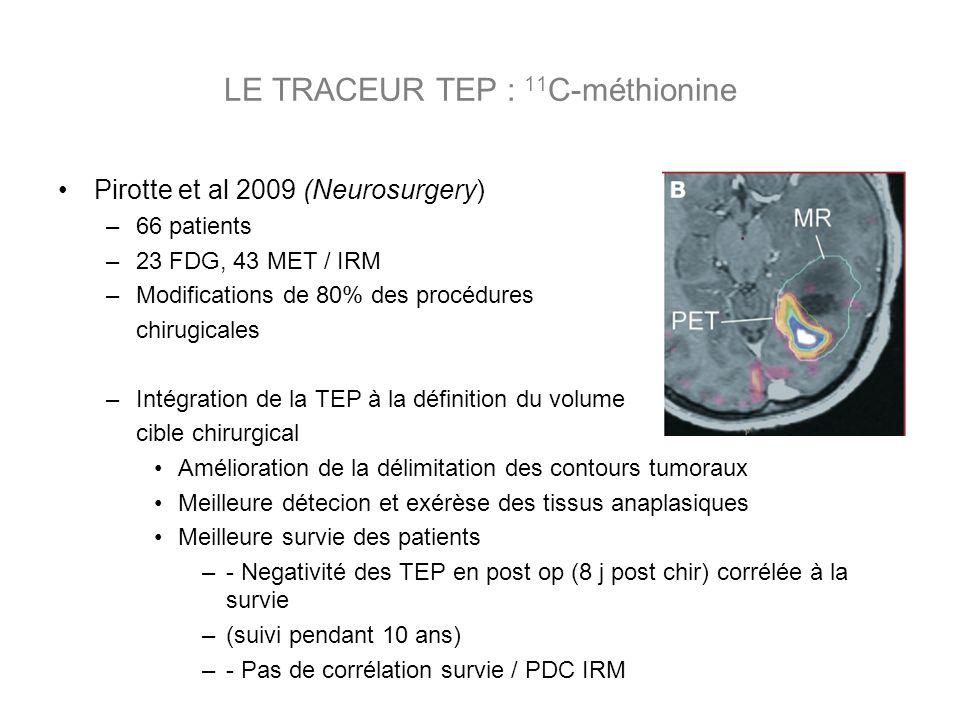 Pirotte et al 2009 (Neurosurgery) –66 patients –23 FDG, 43 MET / IRM –Modifications de 80% des procédures chirugicales –Intégration de la TEP à la définition du volume cible chirurgical Amélioration de la délimitation des contours tumoraux Meilleure détecion et exérèse des tissus anaplasiques Meilleure survie des patients –- Negativité des TEP en post op (8 j post chir) corrélée à la survie –(suivi pendant 10 ans) –- Pas de corrélation survie / PDC IRM