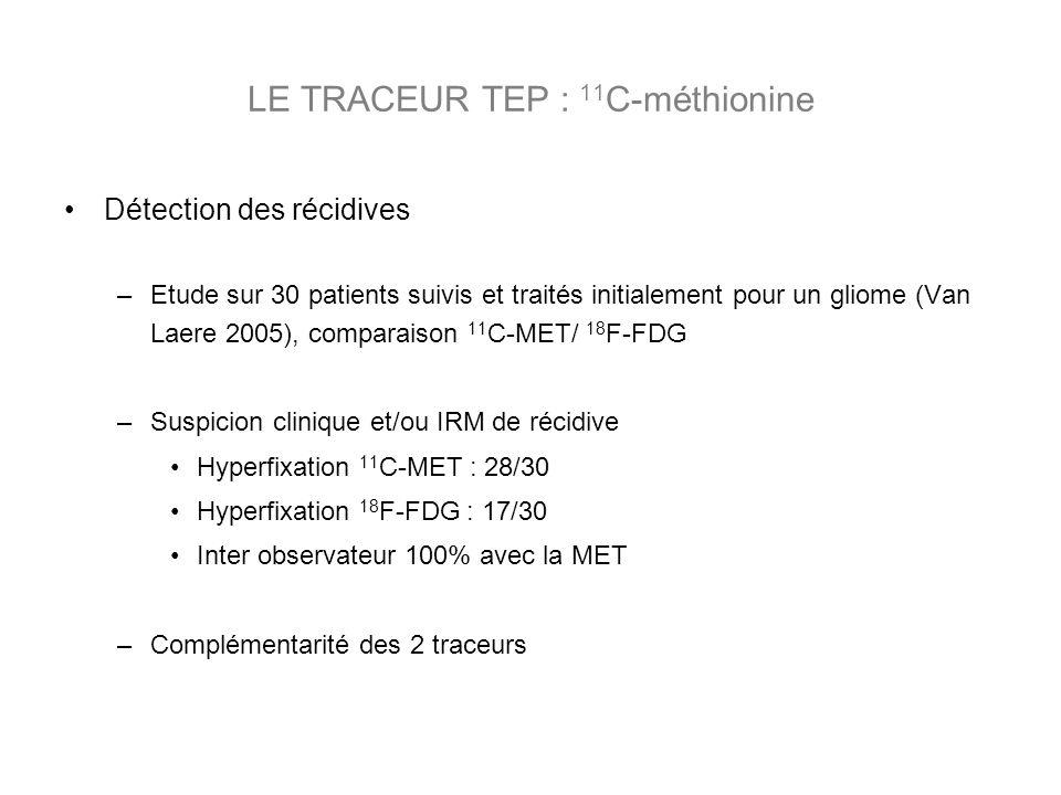 Détection des récidives –Etude sur 30 patients suivis et traités initialement pour un gliome (Van Laere 2005), comparaison 11 C-MET/ 18 F-FDG –Suspicion clinique et/ou IRM de récidive Hyperfixation 11 C-MET : 28/30 Hyperfixation 18 F-FDG : 17/30 Inter observateur 100% avec la MET –Complémentarité des 2 traceurs LE TRACEUR TEP : 11 C-méthionine