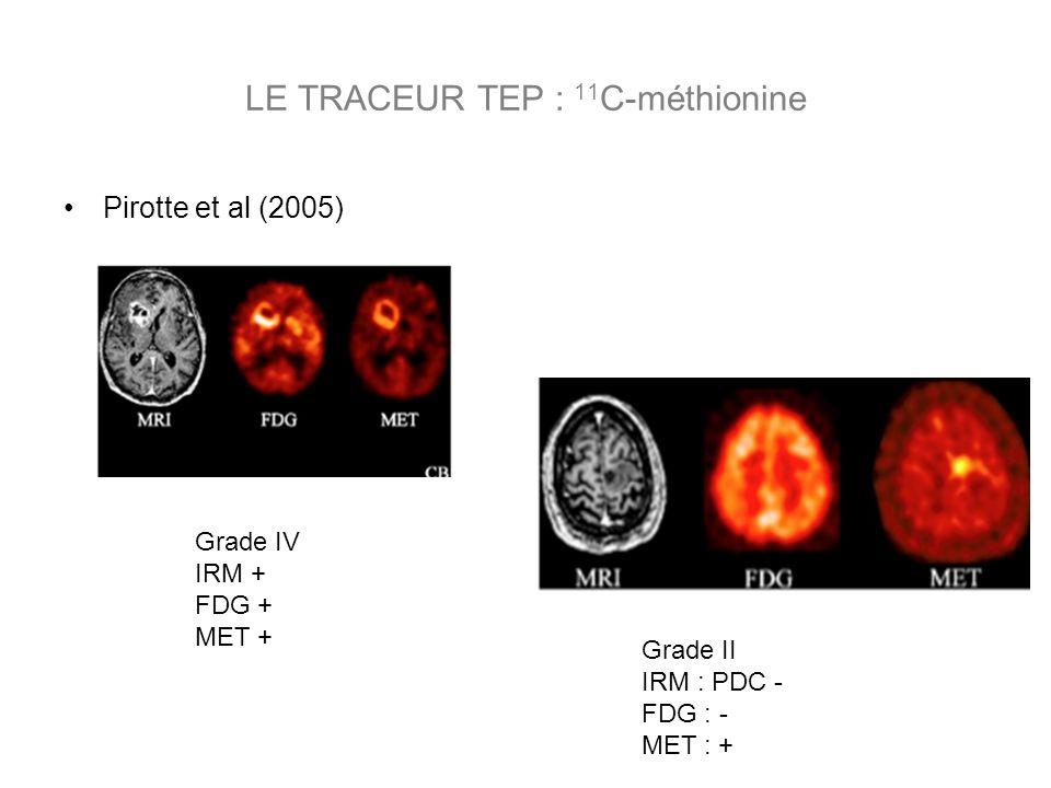 Pirotte et al (2005) Grade II IRM : PDC - FDG : - MET : + Grade IV IRM + FDG + MET + LE TRACEUR TEP : 11 C-méthionine