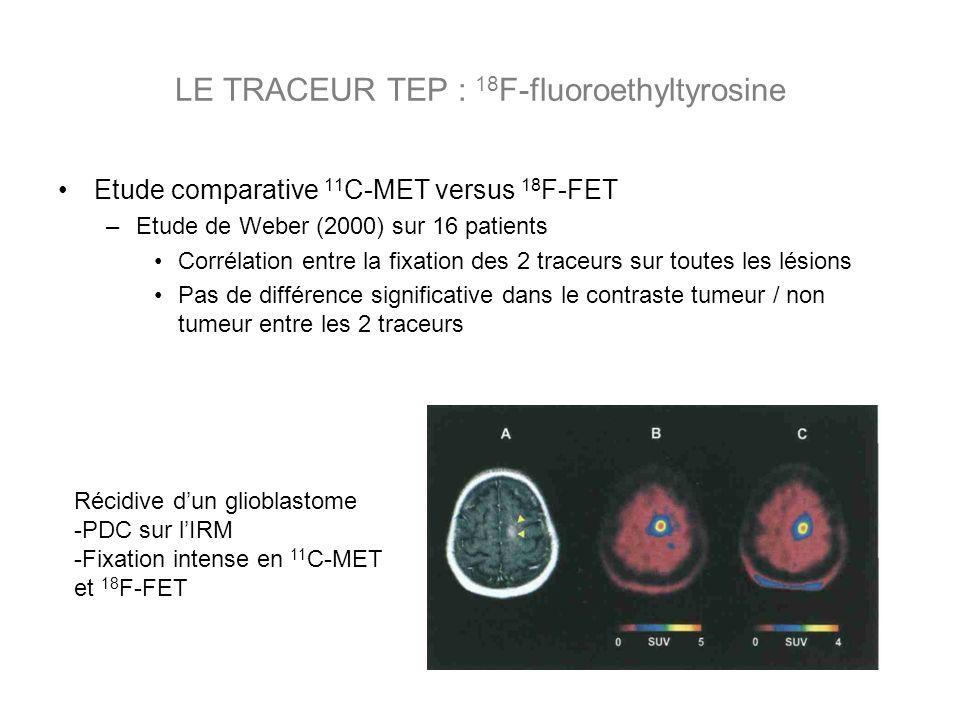 Etude comparative 11 C-MET versus 18 F-FET –Etude de Weber (2000) sur 16 patients Corrélation entre la fixation des 2 traceurs sur toutes les lésions Pas de différence significative dans le contraste tumeur / non tumeur entre les 2 traceurs LE TRACEUR TEP : 18 F-fluoroethyltyrosine Récidive dun glioblastome -PDC sur lIRM -Fixation intense en 11 C-MET et 18 F-FET
