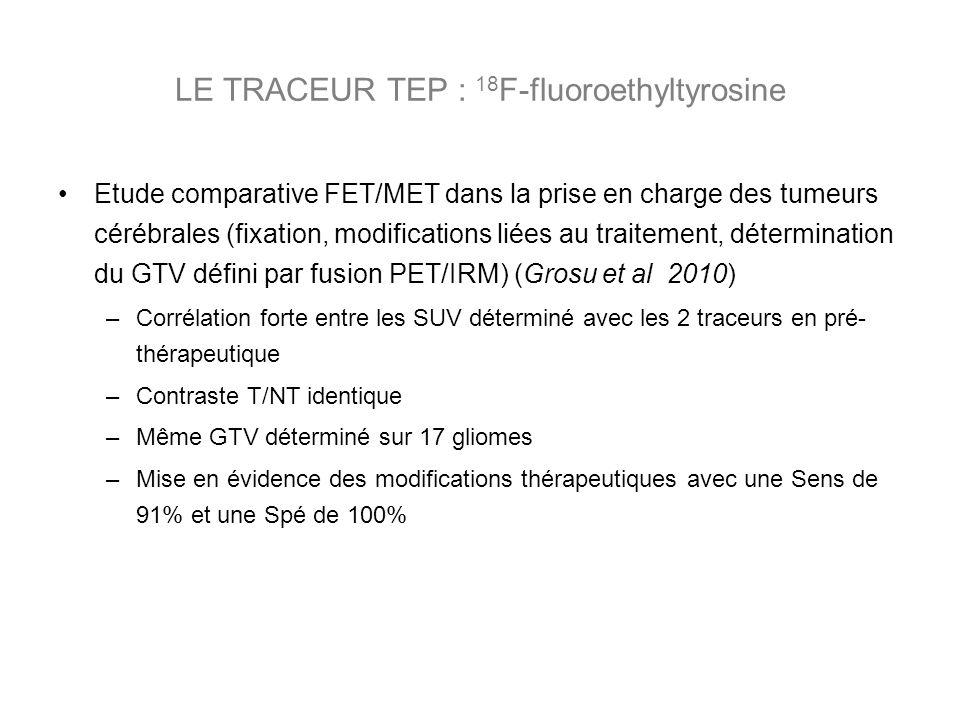 Etude comparative FET/MET dans la prise en charge des tumeurs cérébrales (fixation, modifications liées au traitement, détermination du GTV défini par fusion PET/IRM) (Grosu et al 2010) –Corrélation forte entre les SUV déterminé avec les 2 traceurs en pré- thérapeutique –Contraste T/NT identique –Même GTV déterminé sur 17 gliomes –Mise en évidence des modifications thérapeutiques avec une Sens de 91% et une Spé de 100% LE TRACEUR TEP : 18 F-fluoroethyltyrosine