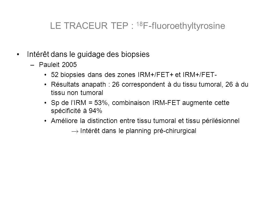 Intérêt dans le guidage des biopsies –Pauleit 2005 52 biopsies dans des zones IRM+/FET+ et IRM+/FET- Résultats anapath : 26 correspondent à du tissu tumoral, 26 à du tissu non tumoral Sp de lIRM = 53%, combinaison IRM-FET augmente cette spécificité à 94% Améliore la distinction entre tissu tumoral et tissu périlésionnel Intérêt dans le planning pré-chirurgical LE TRACEUR TEP : 18 F-fluoroethyltyrosine