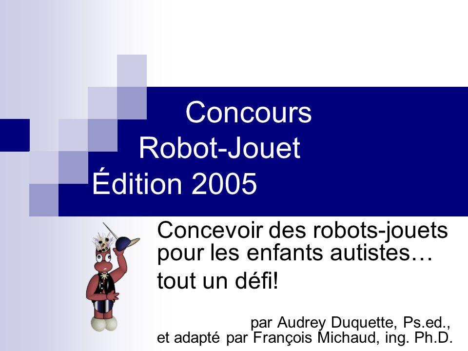 Concours Robot-Jouet Édition 2005 Concevoir des robots-jouets pour les enfants autistes… tout un défi! par Audrey Duquette, Ps.ed., et adapté par Fran