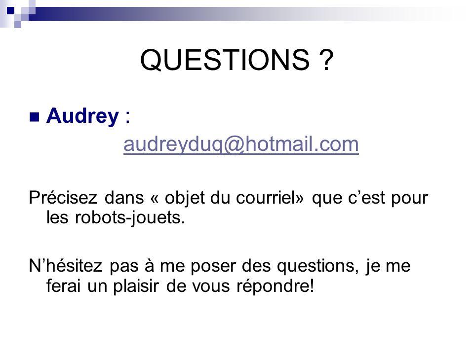 QUESTIONS ? Audrey : audreyduq@hotmail.com Précisez dans « objet du courriel» que cest pour les robots-jouets. Nhésitez pas à me poser des questions,