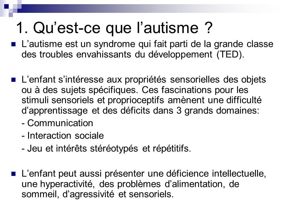1. Quest-ce que lautisme ? Lautisme est un syndrome qui fait parti de la grande classe des troubles envahissants du développement (TED). Lenfant sinté