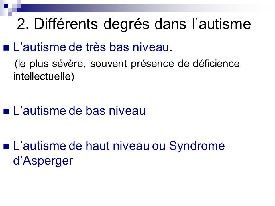 2. Différents degrés dans lautisme Lautisme de très bas niveau. (le plus sévère, souvent présence de déficience intellectuelle) Lautisme de bas niveau
