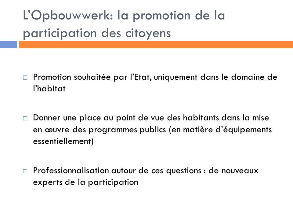 LOpbouwwerk: la promotion de la participation des citoyens Promotion souhaitée par lEtat, uniquement dans le domaine de lhabitat Donner une place au point de vue des habitants dans la mise en œuvre des programmes publics (en matière déquipements essentiellement) Professionnalisation autour de ces questions : de nouveaux experts de la participation