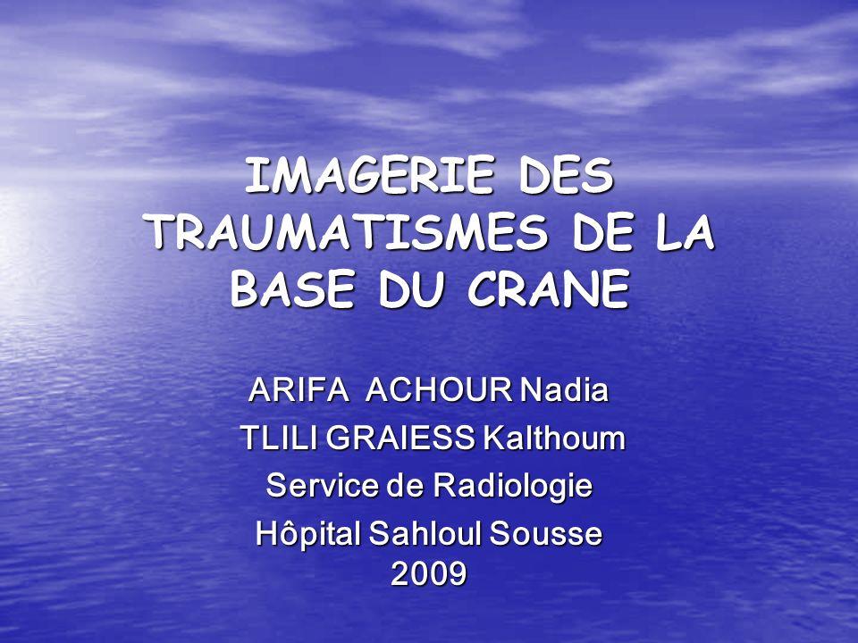 IMAGERIE DES TRAUMATISMES DE LA BASE DU CRANE ARIFA ACHOUR Nadia TLILI GRAIESS Kalthoum TLILI GRAIESS Kalthoum Service de Radiologie Hôpital Sahloul Sousse 2009