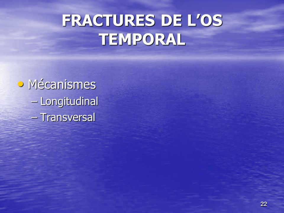 22 FRACTURES DE LOS TEMPORAL Mécanismes Mécanismes –Longitudinal –Transversal