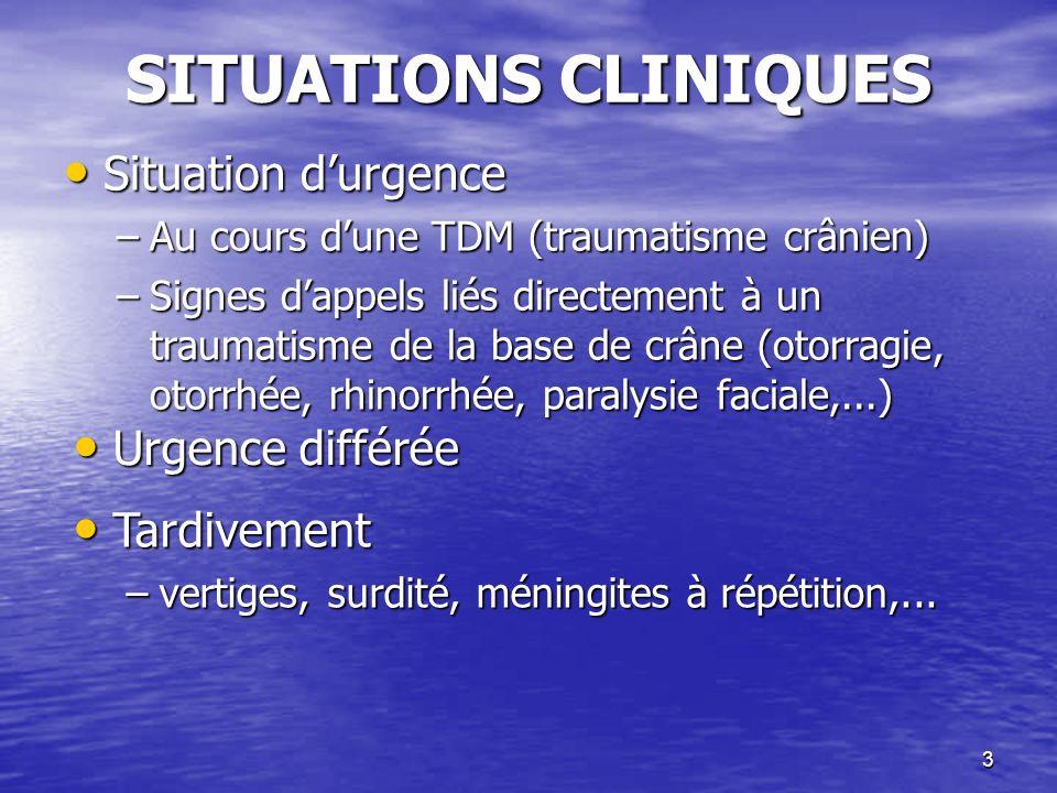 3 SITUATIONS CLINIQUES Situation durgence Situation durgence –Au cours dune TDM (traumatisme crânien) –Signes dappels liés directement à un traumatisme de la base de crâne (otorragie, otorrhée, rhinorrhée, paralysie faciale,...) Urgence différée Urgence différée Tardivement Tardivement –vertiges, surdité, méningites à répétition,...