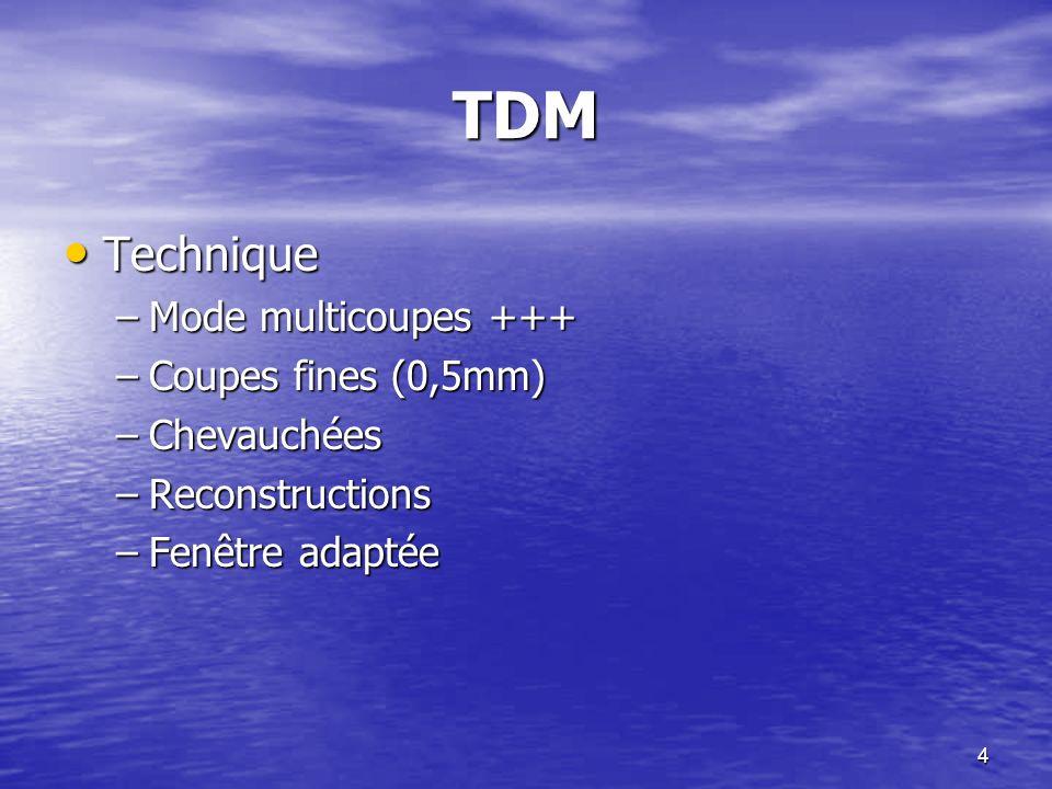 4 TDM Technique Technique –Mode multicoupes +++ –Coupes fines (0,5mm) –Chevauchées –Reconstructions –Fenêtre adaptée
