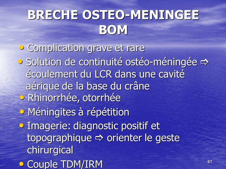 41 BRECHE OSTEO-MENINGEE BOM Rhinorrhée, otorrhée Rhinorrhée, otorrhée Méningites à répétition Méningites à répétition Solution de continuité ostéo-méningée écoulement du LCR dans une cavité aérique de la base du crâne Solution de continuité ostéo-méningée écoulement du LCR dans une cavité aérique de la base du crâne Imagerie: diagnostic positif et topographique orienter le geste chirurgical Imagerie: diagnostic positif et topographique orienter le geste chirurgical Couple TDM/IRM Couple TDM/IRM Complication grave et rare Complication grave et rare