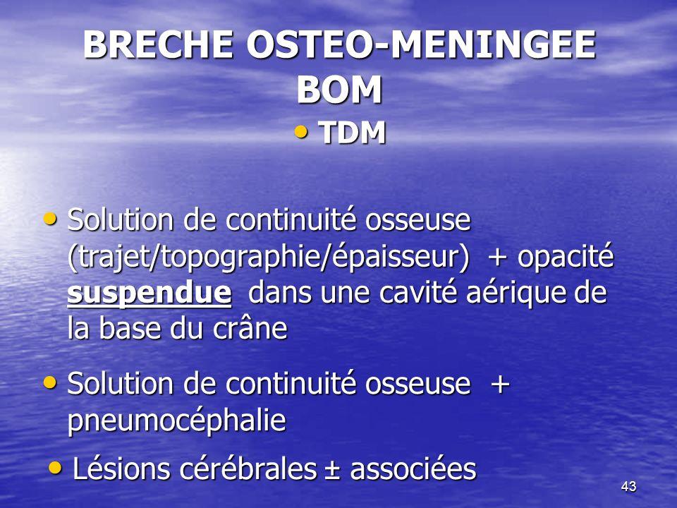 43 BRECHE OSTEO-MENINGEE BOM TDM TDM Solution de continuité osseuse (trajet/topographie/épaisseur) + opacité suspendue dans une cavité aérique de la base du crâne Solution de continuité osseuse (trajet/topographie/épaisseur) + opacité suspendue dans une cavité aérique de la base du crâne Solution de continuité osseuse + pneumocéphalie Solution de continuité osseuse + pneumocéphalie Lésions cérébrales ± associées Lésions cérébrales ± associées