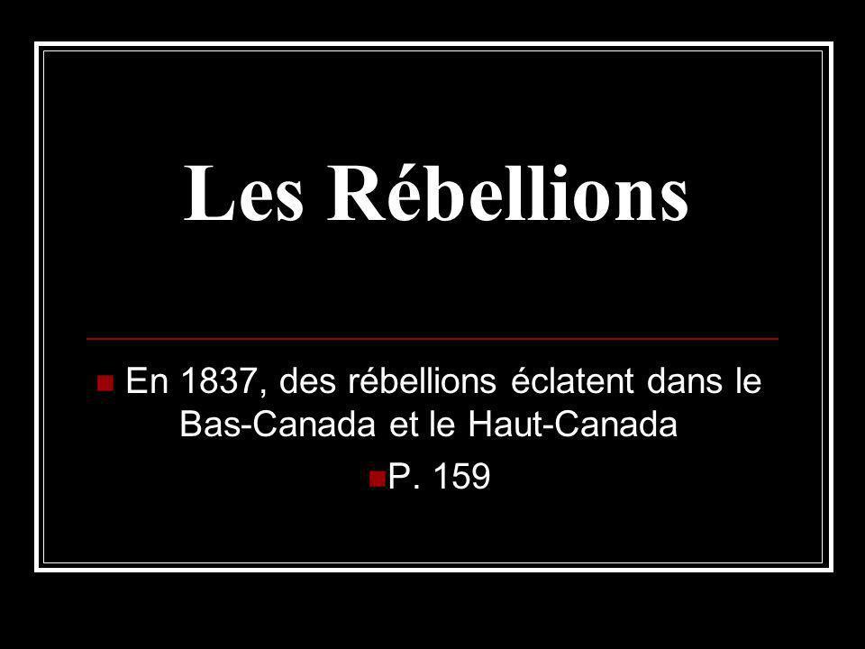 Les Rébellions En 1837, des rébellions éclatent dans le Bas-Canada et le Haut-Canada P. 159