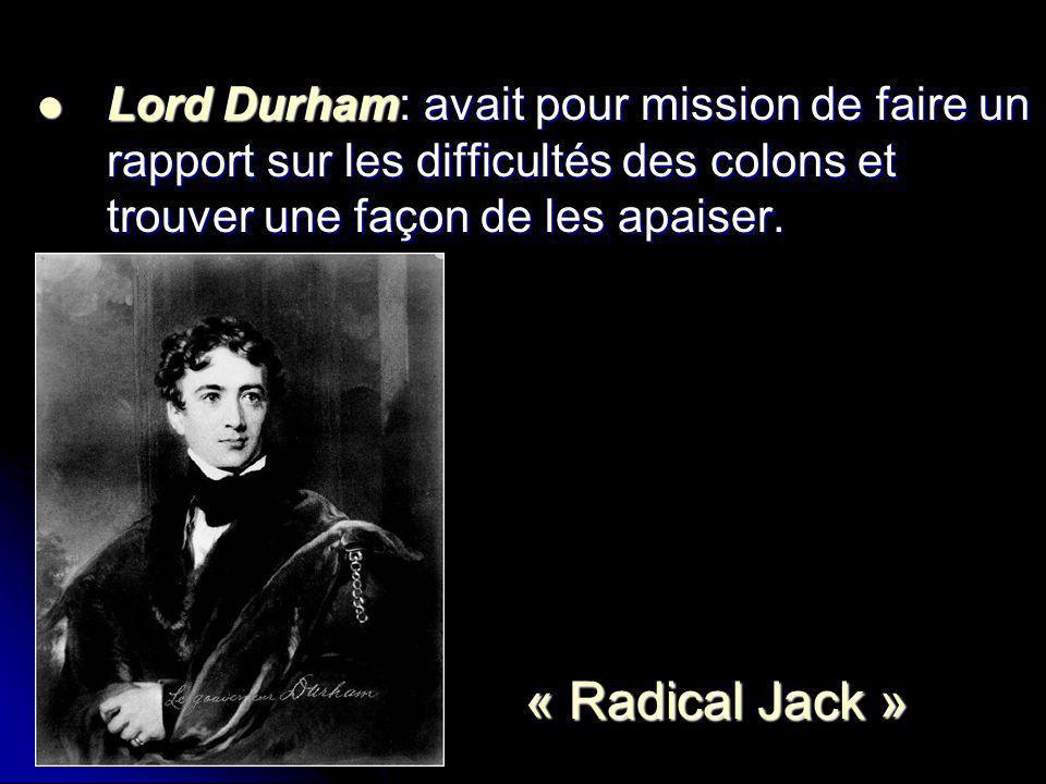 Lord Durham: avait pour mission de faire un rapport sur les difficultés des colons et trouver une façon de les apaiser. Lord Durham: avait pour missio