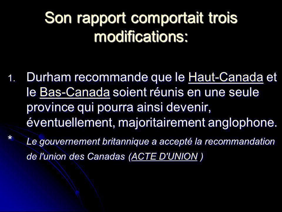 Son rapport comportait trois modifications: 1. Durham recommande que le Haut-Canada et le Bas-Canada soient réunis en une seule province qui pourra ai