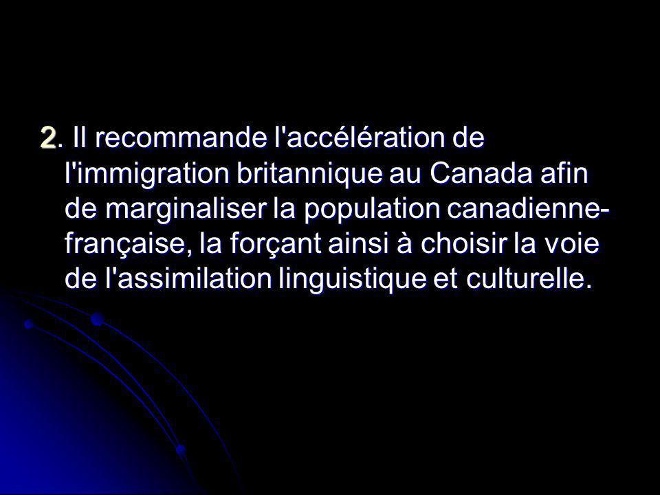 2. Il recommande l'accélération de l'immigration britannique au Canada afin de marginaliser la population canadienne- française, la forçant ainsi à ch