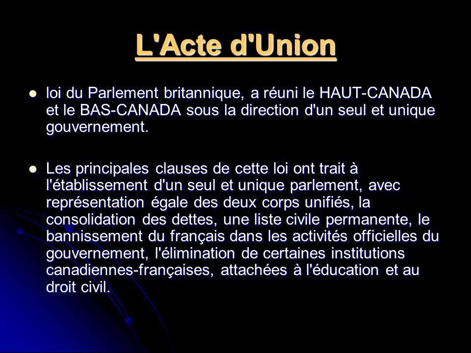 L'Acte d'Union loi du Parlement britannique, a réuni le HAUT-CANADA et le BAS-CANADA sous la direction d'un seul et unique gouvernement. loi du Parlem