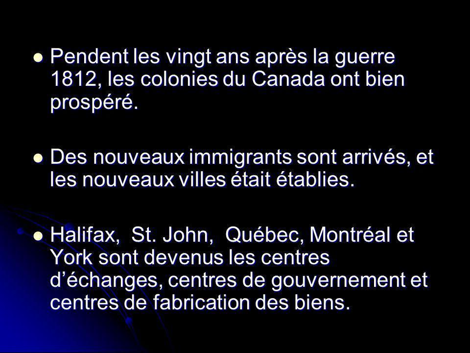 Pendent les vingt ans après la guerre 1812, les colonies du Canada ont bien prospéré. Pendent les vingt ans après la guerre 1812, les colonies du Cana