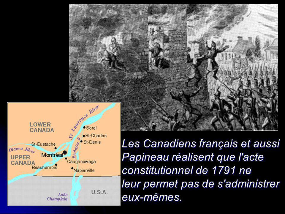 Les Canadiens français et aussi Papineau réalisent que l'acte constitutionnel de 1791 ne leur permet pas de s'administrer eux-mêmes.