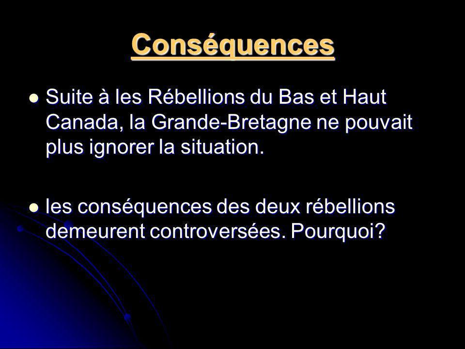 Conséquences Suite à les Rébellions du Bas et Haut Canada, la Grande-Bretagne ne pouvait plus ignorer la situation. Suite à les Rébellions du Bas et H