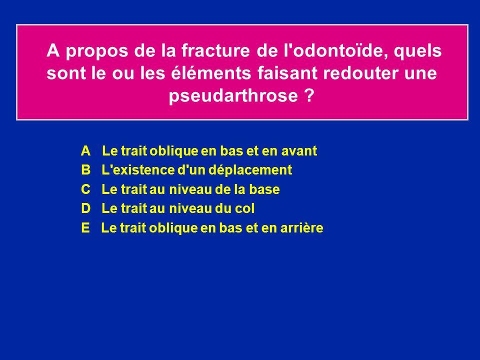 A propos de la fracture de l'odontoïde, quels sont le ou les éléments faisant redouter une pseudarthrose ? A Le trait oblique en bas et en avant B L'e