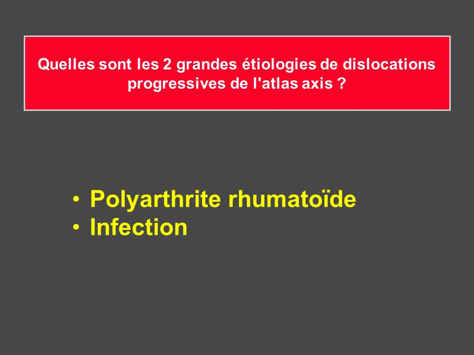 Quelles sont les 2 grandes étiologies de dislocations progressives de l'atlas axis ? Polyarthrite rhumatoïde Infection