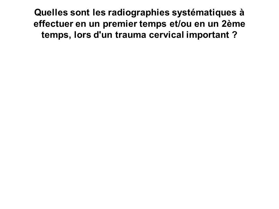 Quelles sont les radiographies systématiques à effectuer en un premier temps et/ou en un 2ème temps, lors d'un trauma cervical important ?