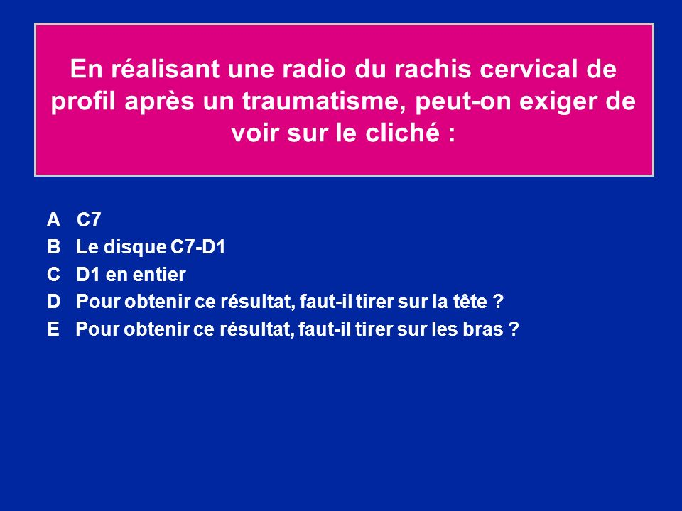 En réalisant une radio du rachis cervical de profil après un traumatisme, peut-on exiger de voir sur le cliché : A C7 B Le disque C7-D1 C D1 en entier