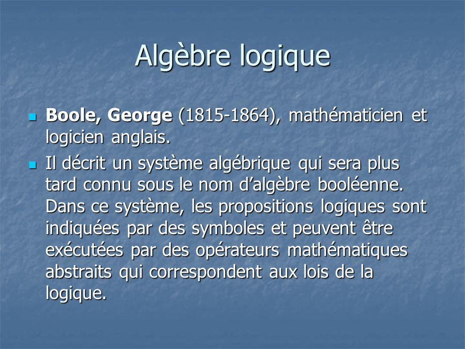 Algèbre logique Boole, George (1815-1864), mathématicien et logicien anglais. Boole, George (1815-1864), mathématicien et logicien anglais. Il décrit