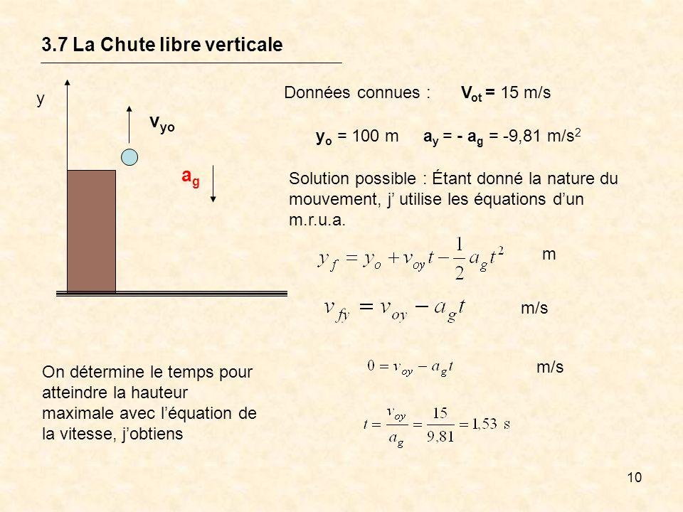 10 3.7 La Chute libre verticale y v yo agag V ot = 15 m/sDonnées connues : y o = 100 ma y = - a g = -9,81 m/s 2 Solution possible : Étant donné la nat