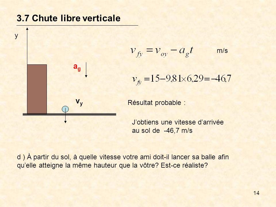 14 3.7 Chute libre verticale y vyvy agag m/s Résultat probable : Jobtiens une vitesse darrivée au sol de -46,7 m/s d ) À partir du sol, à quelle vites