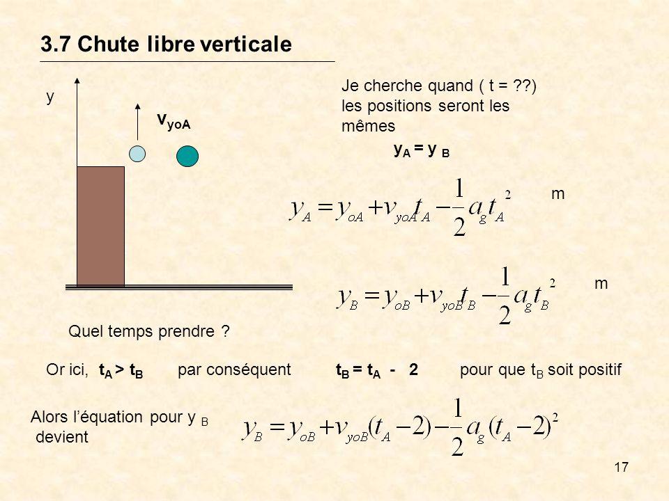 17 3.7 Chute libre verticale y v yoA Je cherche quand ( t = ??) les positions seront les mêmes y A = y B m m Or ici, t A > t B par conséquentt B = t A