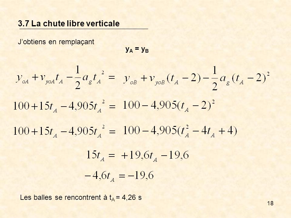18 3.7 La chute libre verticale Jobtiens en remplaçant y A = y B Les balles se rencontrent à t A = 4,26 s