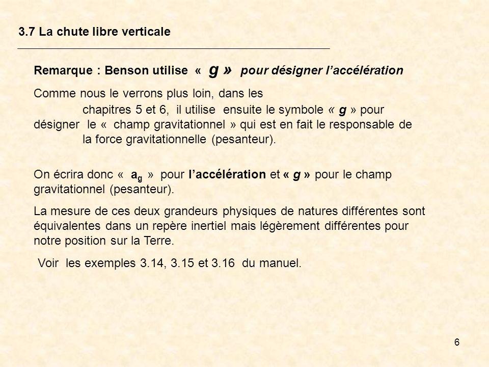 6 3.7 La chute libre verticale Remarque : Benson utilise « g » pour désigner laccélération Comme nous le verrons plus loin, dans les chapitres 5 et 6,