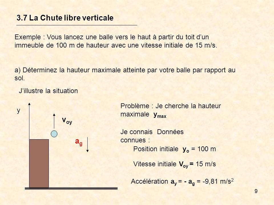 10 3.7 La Chute libre verticale y v yo agag V ot = 15 m/sDonnées connues : y o = 100 ma y = - a g = -9,81 m/s 2 Solution possible : Étant donné la nature du mouvement, j utilise les équations dun m.r.u.a.