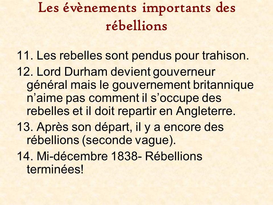 Les évènements importants des rébellions 11. Les rebelles sont pendus pour trahison. 12. Lord Durham devient gouverneur général mais le gouvernement b