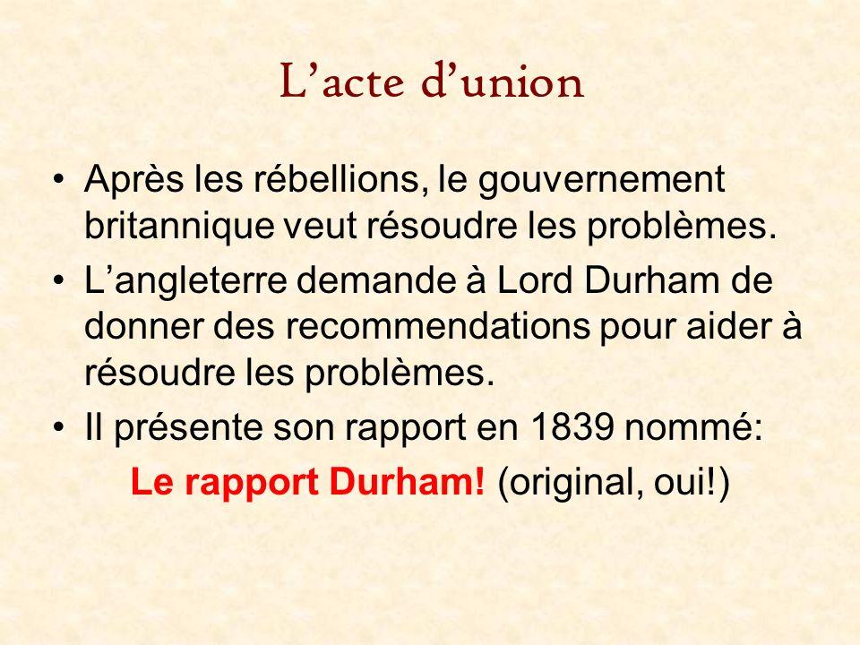 Lacte dunion Après les rébellions, le gouvernement britannique veut résoudre les problèmes. Langleterre demande à Lord Durham de donner des recommenda