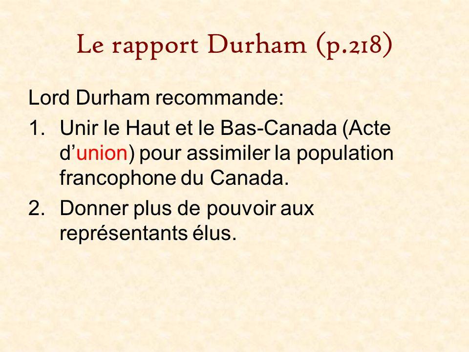 Le rapport Durham (p.218) Lord Durham recommande: 1.Unir le Haut et le Bas-Canada (Acte dunion) pour assimiler la population francophone du Canada. 2.