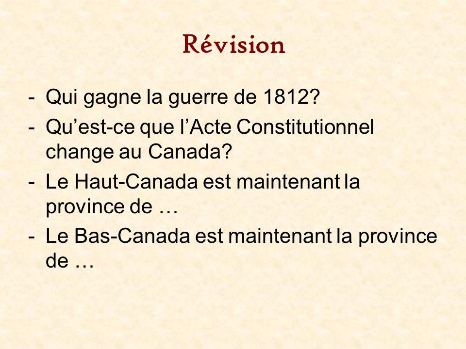 Révision -Qui gagne la guerre de 1812? -Quest-ce que lActe Constitutionnel change au Canada? -Le Haut-Canada est maintenant la province de … -Le Bas-C