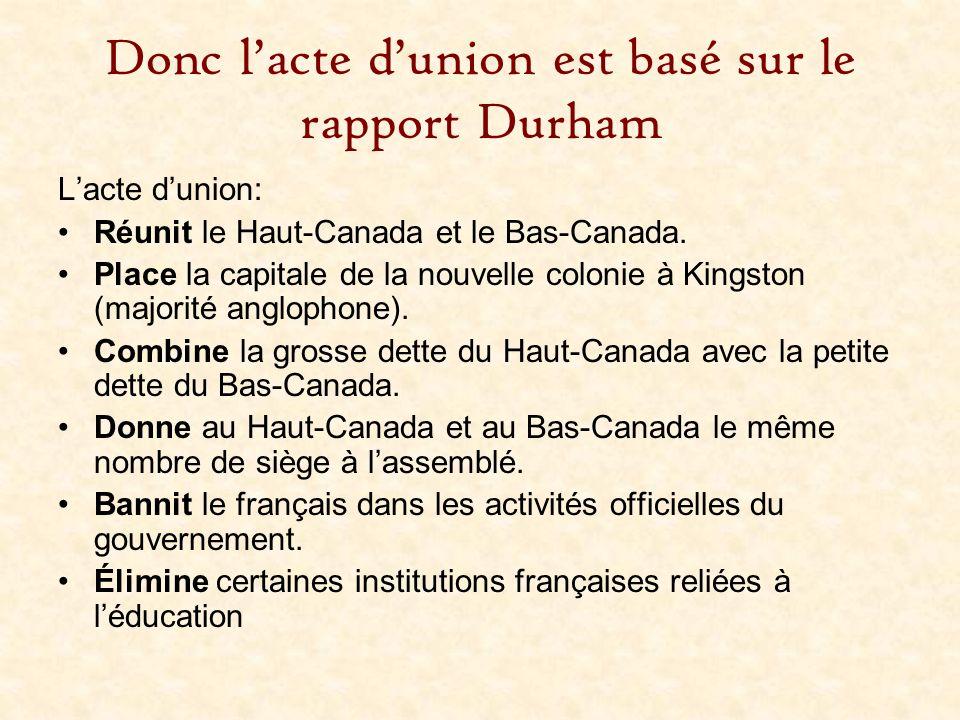 Donc lacte dunion est basé sur le rapport Durham Lacte dunion: Réunit le Haut-Canada et le Bas-Canada. Place la capitale de la nouvelle colonie à King