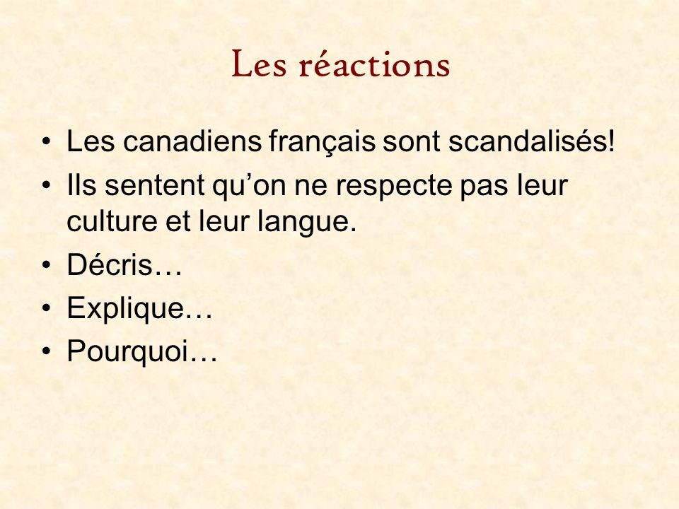 Les réactions Les canadiens français sont scandalisés! Ils sentent quon ne respecte pas leur culture et leur langue. Décris… Explique… Pourquoi…