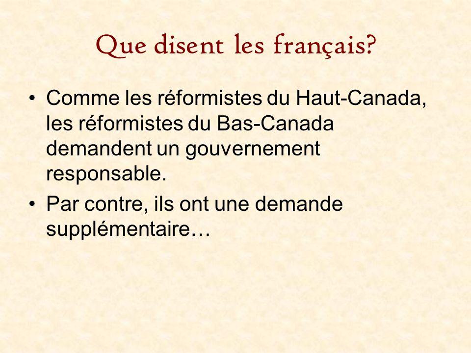 Que disent les français? Comme les réformistes du Haut-Canada, les réformistes du Bas-Canada demandent un gouvernement responsable. Par contre, ils on