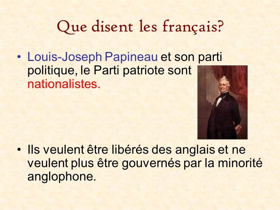 Que disent les français? Louis-Joseph Papineau et son parti politique, le Parti patriote sont nationalistes. Ils veulent être libérés des anglais et n