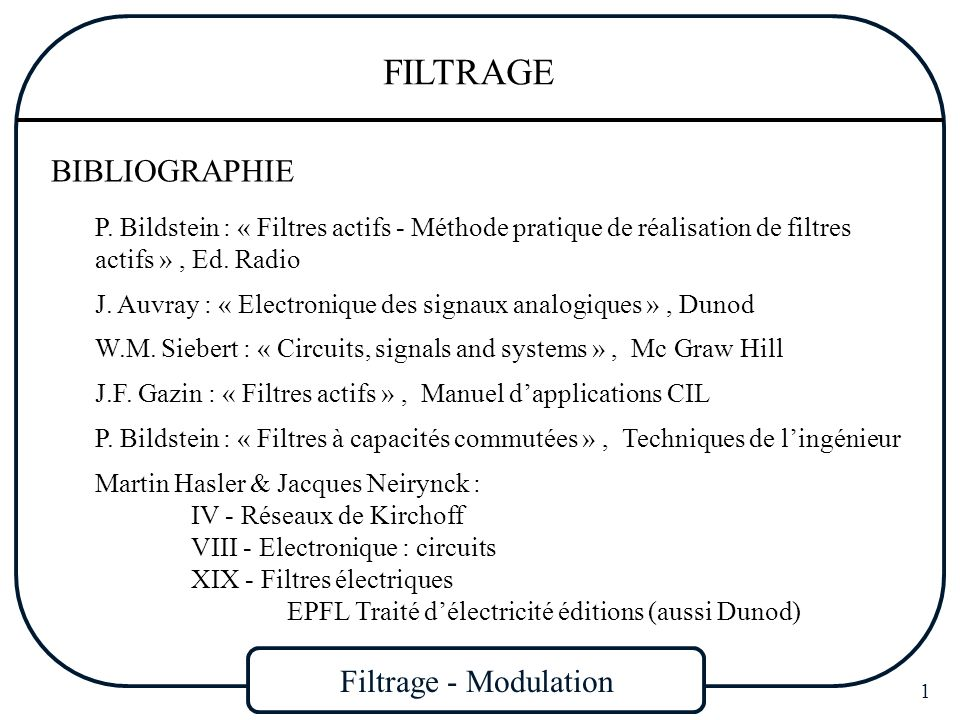 Filtrage - Modulation 32 FILTRAGE Contraintes imposées par le gabarit Pour que le graphe de la fonction A( ) sinscrive à lintérieur du gabarit passe bas, lamplitude de A( ) doit répondre aux caractéristiques suivantes : Pour les fréquences f<f p (F<1), A( ) doit être voisin de 1, atténuation faible en bande passante (proche de 0 dB) Pour les fréquences f>f a (F>1/K), A( ) doit être très élevée, ce qui veut dire que latténuation doit être très importante en bande coupée Pour des valeurs de f comprises entre f p et f a, A( ) doit augmenter rapidement depuis 1 jusquà une valeur élevée Dans tous les cas, A( ) 1 K( 2 ) est la fonction caractéristique du filtre, elle varie autour de 0 en bande passante