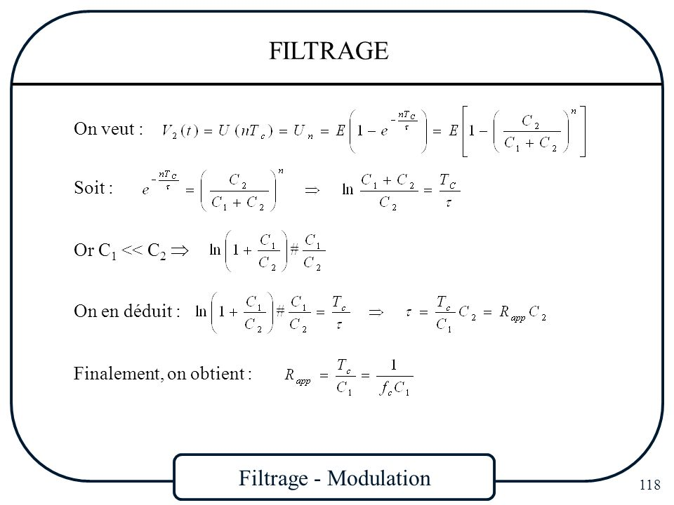 Filtrage - Modulation 118 FILTRAGE On veut : Soit : Or C 1 << C 2 On en déduit : Finalement, on obtient :