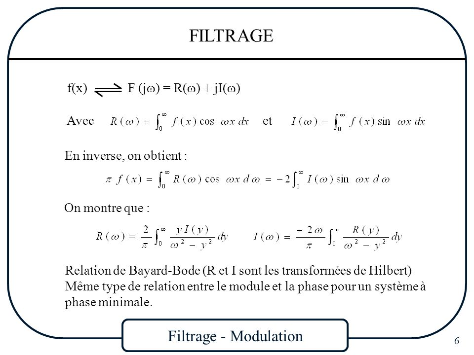 Filtrage - Modulation 17 FILTRAGE Sélectivité Pour un filtre passe bas : Pour un filtre passe haut : Plus le filtre réel se rapproche du filtre idéal, plus k est voisin de 1 Pour un filtre passe bande : Pour un filtre coupe bande : Largeur de bande relative : B est faible (B < 0,1) Filtre à bande étroite B > 0,5 Filtre à large bande