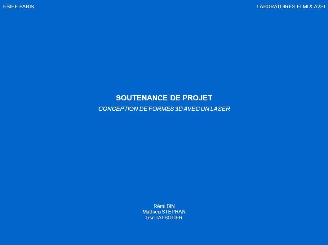 SOUTENANCE DE PROJET CONCEPTION DE FORMES 3D AVEC UN LASER Rémi BIN Mathieu STEPHAN Lise TALBOTIER LABORATOIRES ELMI & A2SIESIEE PARIS