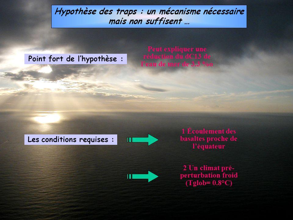 Hypothèse des traps : un mécanisme nécessaire mais non suffisent … Les conditions requises : 1 Écoulement des basaltes proche de léquateur 2 Un climat